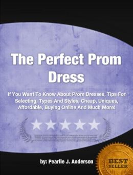 The Perfect Prom Dress: If You Want To Know About Prom Dresses, Tips For Selecting, Types And Styles, Cheap, Uniques, Affordable, Buying Online And Much More!