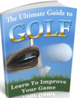 Inspiration & Personal Growth eBook - The Ultimate Guide to Golf - You Are Going To Get An In-Depth Look At One Of The Most Remarkable Golf Guides...