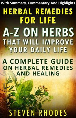 Herbal Remedies For Life : A-Z On Herbs That Will Improve Your Daily Life