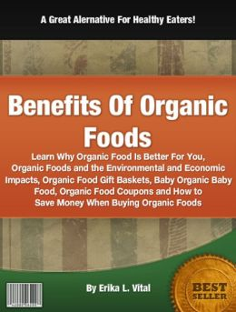 Benefits Of Organic Foods: Learn Why Organic Food Is Better For You, Organic Foods and the Environmental and Economic Impacts, Organic Food Gift Baskets, Baby Organic Baby Food, Organic Food Coupons and How to Save Money When Buying Organic Foods