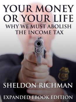 Your Money or Your Life: Why We Must Abolish the Income Tax (Expanded Ebook Edition)
