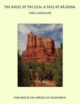 The Angel of the Gila: A Tale of Arizona