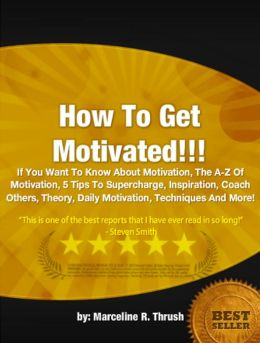 How To Get Motivated : If You Want To Know About Motivation, The A-Z Of Motivation, 5 Tips To Supercharge, Inspiration, Coach Others, Theory, Daily Motivation, Techniques And More!
