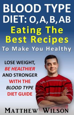 Blood Type Diet: O, A, B, AB Eating Guide Lose Weight, Be Healthier And Stronger