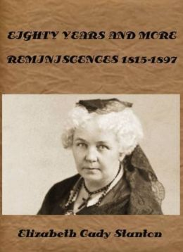 EIGHTY YEARS AND MORE REMINISCENCES 1815-1897 by Elizabeth Cady Stanton (Illustrated)