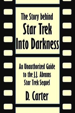 The Story behind Star Trek Into Darkness: An Unauthorized Guide to the J.J. Abrams Star Trek Sequel [Article]