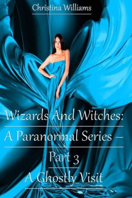 Wizards And Witches: A Paranormal Series – Part 3 – A Ghostly Visit (Wizards And Witches: A Paranormal Series, #3)