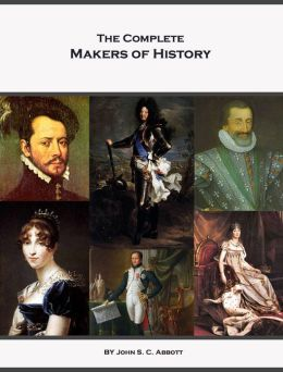The Complete Makers of History of John S. C. Abbott (Annotated, Illustrated)