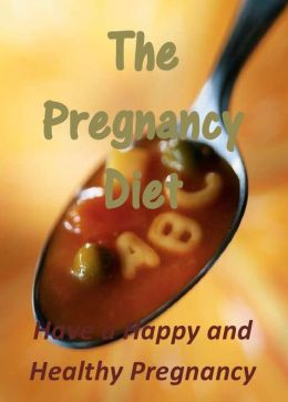 The Pregnancy Diet: Have a Happy and Healthy Pregnancy