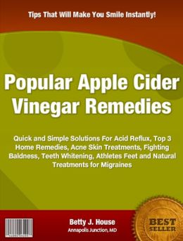 Popular Apple Cider Vinegar Remedies: Quick and Simple Solutions For Acid Reflux, Top 3 Home Remedies, Acne Skin Treatments, Fighting Baldness, Teeth Whitening, Athletes Feet and Natural Treatments for Migraines