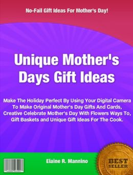 Unique Mother's Days Gift Ideas: Make The Holiday Perfect By Using Your Digital Camera To Make Original Mother's Day Gifts And Cards, Creative Celebrate Mother's Day With Flowers Ways To, Gift Baskets and Unique Gift Ideas For The Cook.