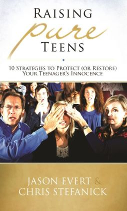 Raising Pure Teens- 10 Strategies to Protect ( or Restore) Your Teenager's Innocence