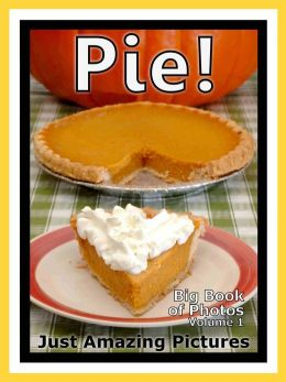Just Pie Dessert Photos! Big Book of Photographs & Pictures of Pies Desserts, Vol. 1