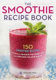 Book Cover Image. Title: The Smoothie Recipe Book:  150 Smoothie Recipes Including Smoothies for Weight Loss and Smoothies for Optimum Health, Author: Rockridge Press