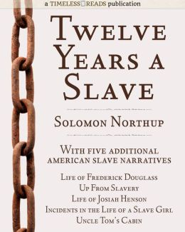 Twelve Years a Slave: Plus Five American Slave Narratives, Including Narrative of the Life of Frederick Douglass, Uncle Tom's Cabin, Life of Josiah Henson, Incidents in the Life of a Slave Girl, Up From Slavery