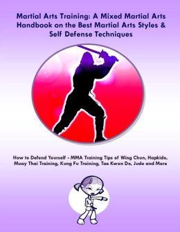 Martial Arts Training: A Mixed Martial Arts Handbook on the Best Martial Arts Styles & Self Defense Techniques
