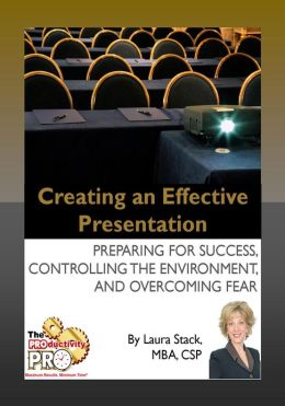 Creating an Effective Presentation - Preparing for Success, Controlling the Environment, and Overcoming Fear