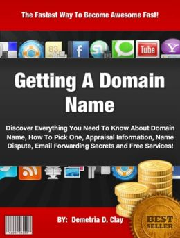 Getting A Domain Name :Discover Everything You Need To Know About Domain Name, How To Pick One, Appraisal Information, Name Dispute, Email Forwarding Secrets and Free Services!