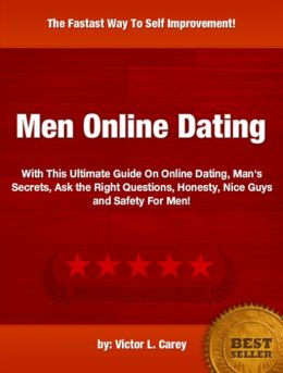 Men Online Dating :With This Ultimate Guide On Online Dating, Man's Secrets, Ask the Right Questions, Honesty, Nice Guys and Safety For Men!