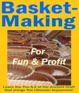 How to Basket Making for Fun & Profits - The Ultimate Enjoyment for All Ages!