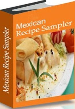 Tips To Mexican Recipes Sampler - This cookbook covers what home cooks need and want to know about Mexican cooking....
