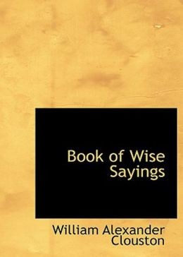 Book of Wise Sayings: Selected Largely from Eastern Sources! A Philosophy, Reference, Non-fiction Classic By W. A. Clouston! AAA+++