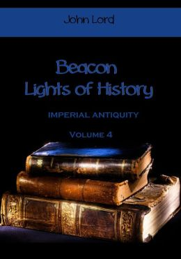 Beacon Lights of History : Imperial Antiquity, Volume 4 (Illustrated)