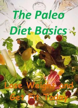 The Paleo Diet Basics: Lose Weight and Get Fit Today