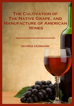 The Cultivation of The Native Grape, and Manufacture of American Wines (Illustrated)