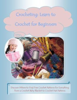Crocheting: Learn to Crochet for Beginners –Discover Where to Find Free Crochet Patterns for Everything from a Crochet Baby Blanket to Crochet Hat Patterns