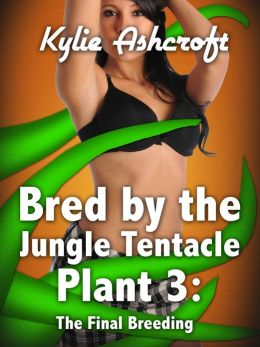 Bred by the Jungle Tentacle Plant 3: The Final Breeding (Monster Sex Erotica)