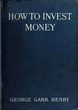 How to Invest Money: An Instructional, Business Classic By George Henry! AAA+++