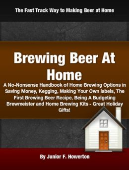 Brewing Beer At Home: A No-Nonsense Handbook of Home Brewing Options in Saving Money, Kegging, Making Your Own labels, The First Brewing Beer Recipe, Being A Budgeting Brewmeister and Home Brewing Kits - Great Holiday Gifts!