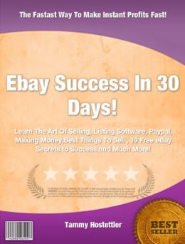 Ebay Success In 30 Days!: Learn The Art Of Selling, Listing Software, Paypal, Making Money,Best Things To Sell , 19 Free eBay Secrets to Success!