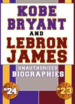 Kobe Bryant and Lebron James: Unauthorized Biographies
