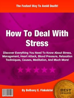 How To Deal With Stress: Discover Everything You Need To Know About Stress, Management, Heart Attack, Blood Pressure, Relaxation Techniques, Causes, Meditation, And Much More!