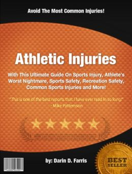 Athletic Injuries:With This Ultimate Guide On Sports Injury, Athlete's Worst Nightmare, Sports Safety, Recreation Safety, Common Sports Injuries and More!