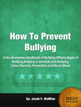 How To Prevent Bullying: A No-Nonsense Handbook of Bullying Effects,Signs of Bullying, Bullying in Schools, Anti Bullying, Cyber,Parents, Preventive and Much More!