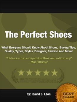 The Perfect Shoes : What Everyone Should Know About Shoes, Buying Tips, Quality, Types, Styles, Designer, Fashion And More!