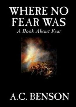 Where No Fear Was: A Book About Fear! A Philosophy Classic By Arthur Christopher Benson! AAA+++