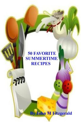 50 FAVORITE SUMMERTIME RECIPES!!