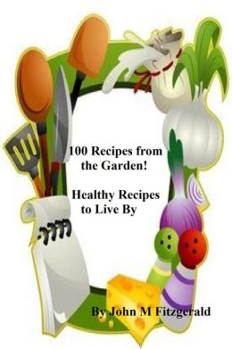 100 Recipes from the Garden! Healthy Recipes to Live By
