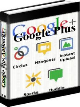 Google Plus - Google Plus Authority: How To Use Google Plus To Build Your Authority, Community And Share Content