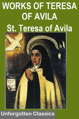 THE WORKS OF SAINT TERESA OF AVILA WITH BIOGRAPHY AND OTHER WRITINGS (The Interior Castle, The Way Of Perfection, The Letters of St. Teresa, Meditations on the Song of Songs, The Life of St. Teresa of Jesus & Other work )