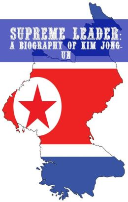 Supreme Leader: A Biography of Kim Jong-un