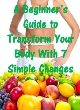A Beginner's Guide to Transform Your Body With 7 Simple Changes