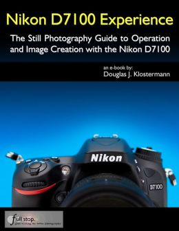 Nikon D7100 Experience - The Still Photography Guide