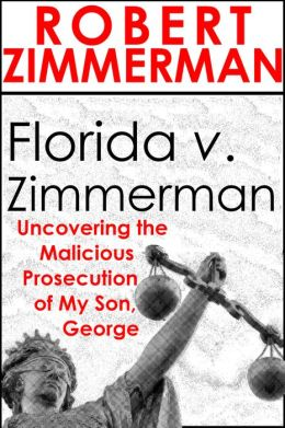 Florida v. Zimmerman Uncovering the Malicious Prosecution of My Son, George Zimmerman
