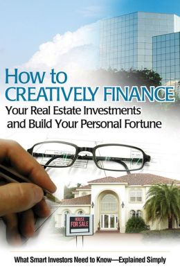 How to Creatively Finance Your Real Estate Investments and Build Your Personal Fortune: What Smart Investors Need to Know - Explained Simply