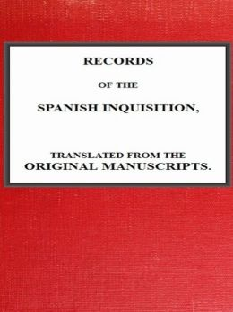 Records of the Spanish Inquisition, Translated from the Original Manuscripts